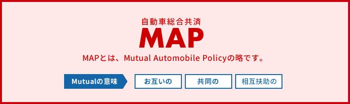 自動車総合共済MAP MAPとは、Mutual Automobile Policyの略です。Mutualの意味 お互いの 共同の 相互扶助の